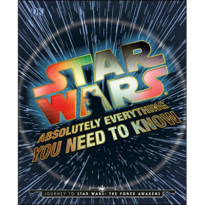 Star Wars: Absolutely Everything You Need to Know: Journey to Star Wars: The Force Awakens [Hardcover]